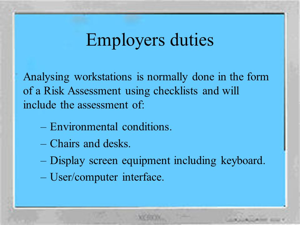 Employers duties Analysing workstations is normally done in the form of a Risk Assessment using checklists and will include the assessment of: