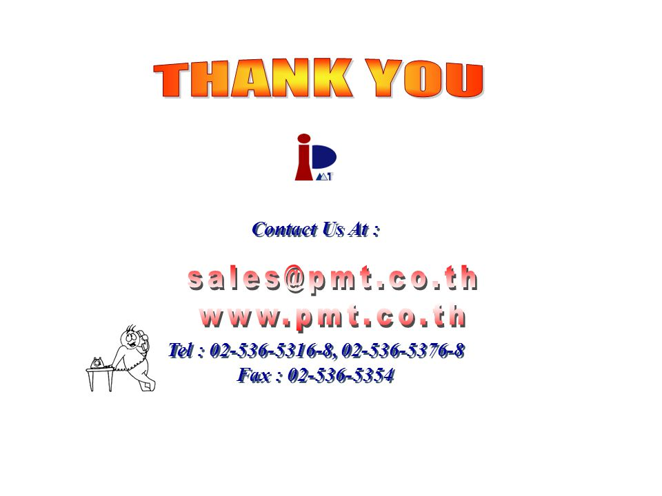 THANK YOU sales@pmt.co.th www.pmt.co.th Contact Us At :
