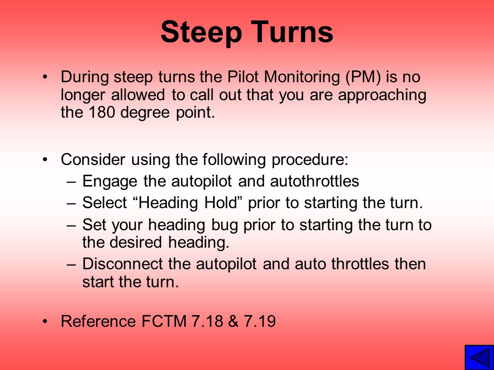 Steep Turns During steep turns the Pilot Monitoring (PM) is no longer allowed to call out that you are approaching the 180 degree point.