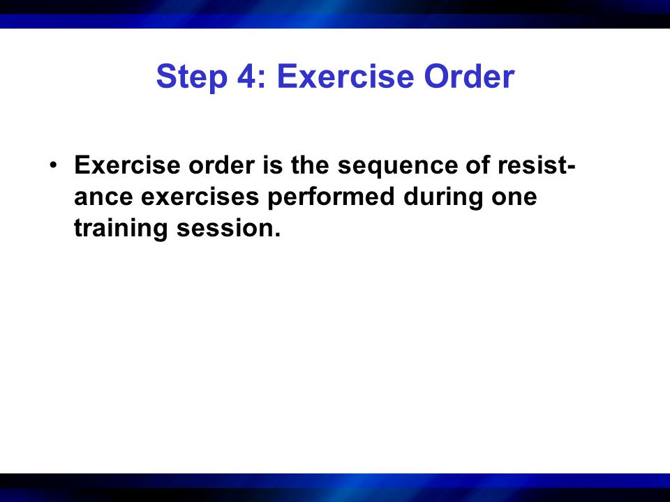 Step 4: Exercise Order Exercise order is the sequence of resist-ance exercises performed during one training session.