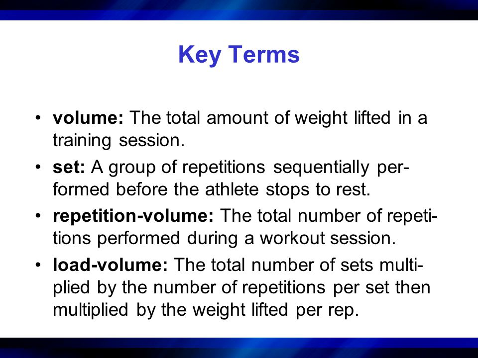 Key Terms volume: The total amount of weight lifted in a training session.