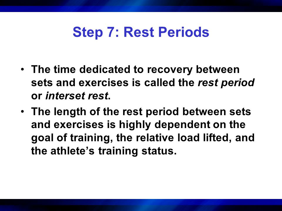 Step 7: Rest Periods The time dedicated to recovery between sets and exercises is called the rest period or interset rest.