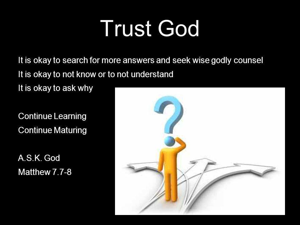 Trust God It is okay to search for more answers and seek wise godly counsel. It is okay to not know or to not understand.