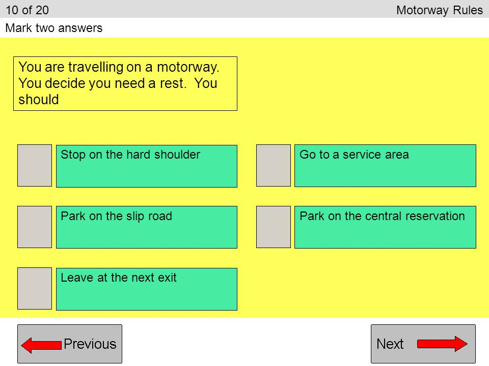 10 of 20 Motorway Rules Mark two answers. You are travelling on a motorway. You decide you need a rest. You should.