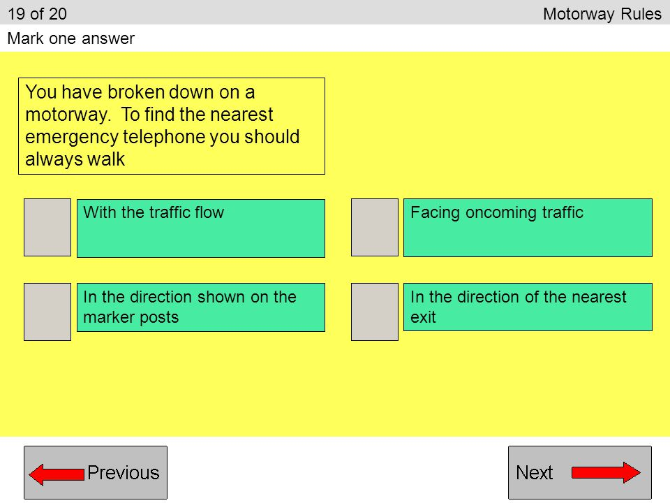 19 of 20 Motorway Rules Mark one answer. You have broken down on a motorway. To find the nearest emergency telephone you should always walk.