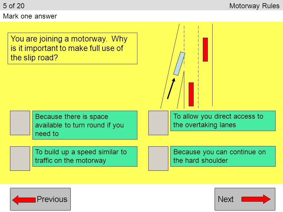 5 of 20 Motorway Rules Mark one answer. You are joining a motorway. Why is it important to make full use of the slip road
