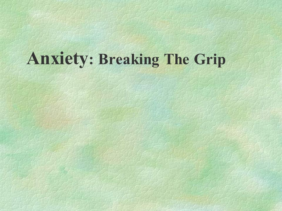 Anxiety: Breaking The Grip