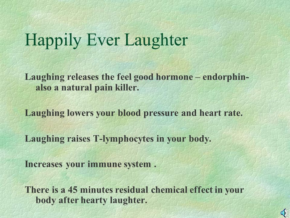 Happily Ever Laughter Laughing releases the feel good hormone – endorphin- also a natural pain killer.