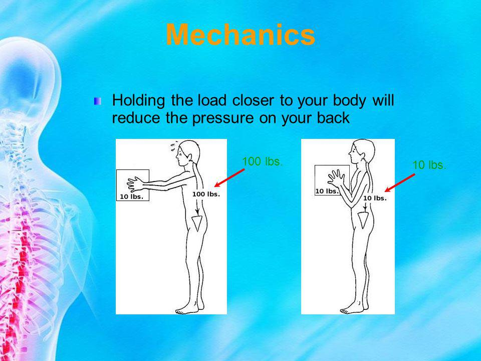 Mechanics Holding the load closer to your body will reduce the pressure on your back.