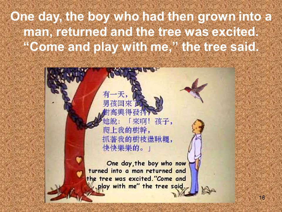 One day, the boy who had then grown into a man, returned and the tree was excited.