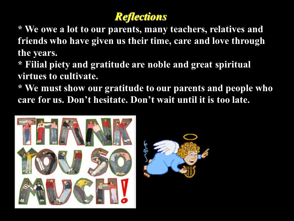 Reflections * We owe a lot to our parents, many teachers, relatives and friends who have given us their time, care and love through the years.