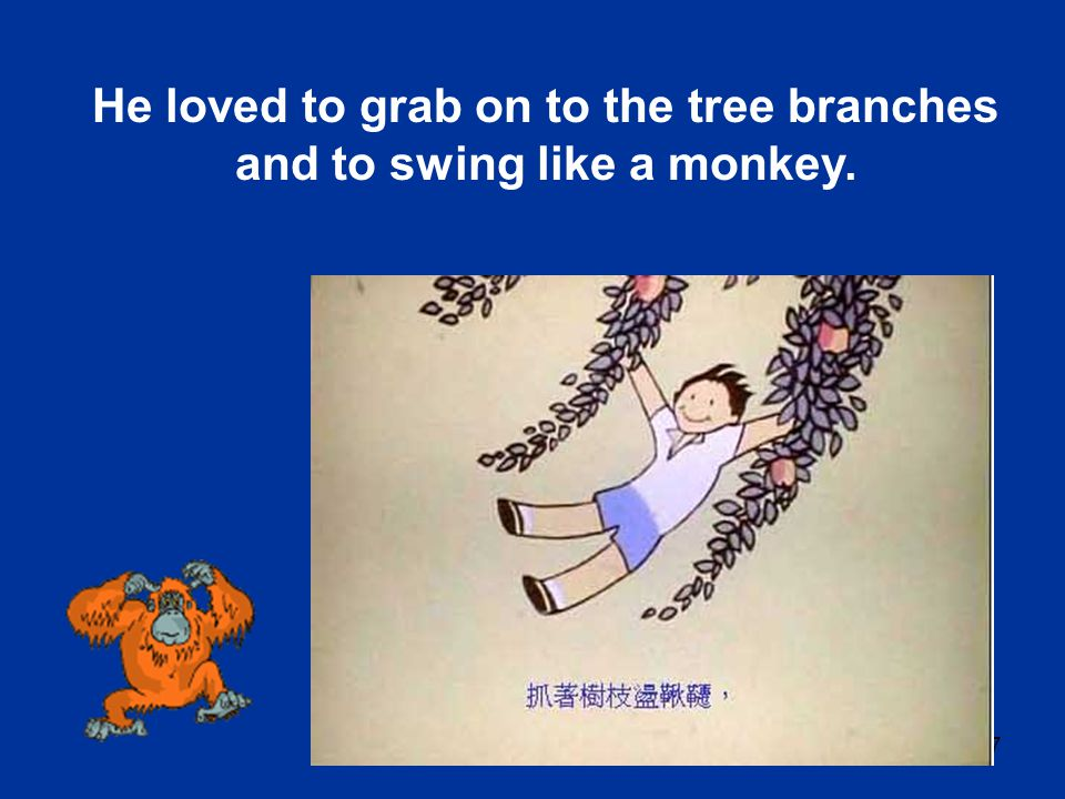 He loved to grab on to the tree branches and to swing like a monkey.