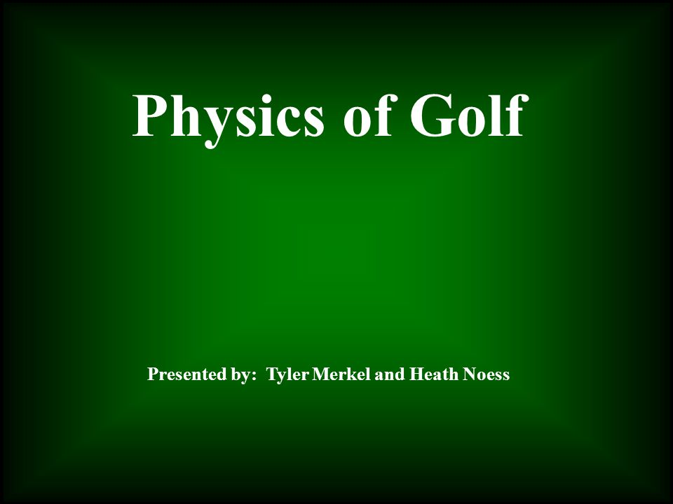 Physics of Golf Presented by: Tyler Merkel and Heath Noess