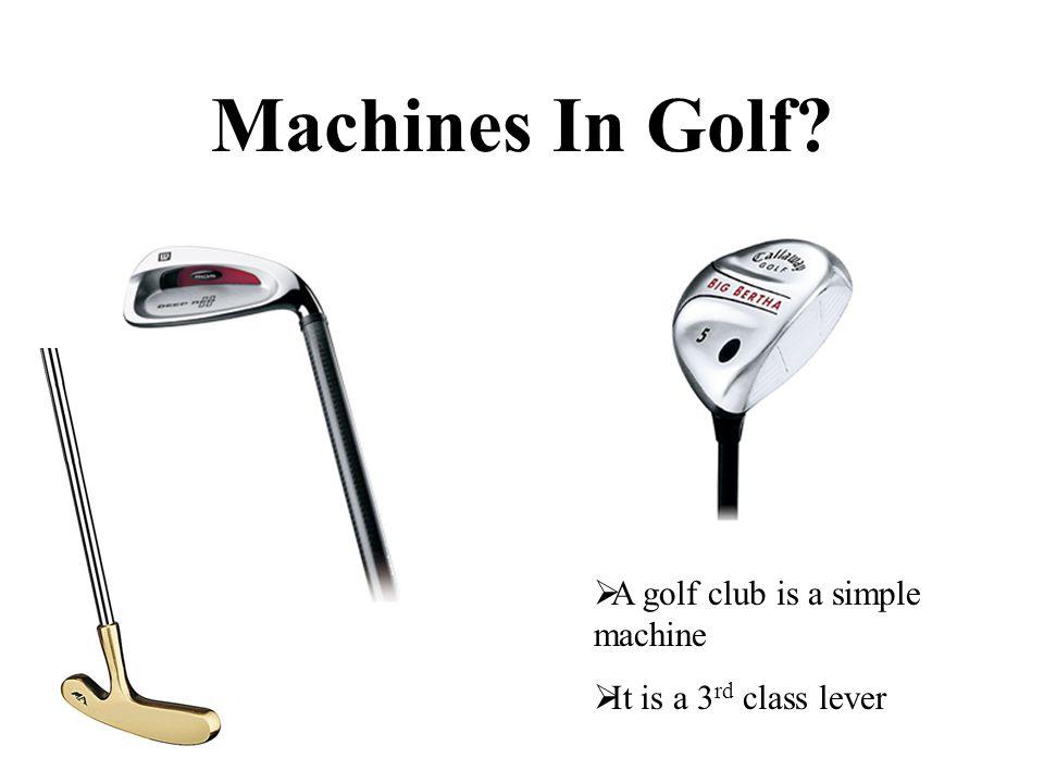 Machines In Golf A golf club is a simple machine