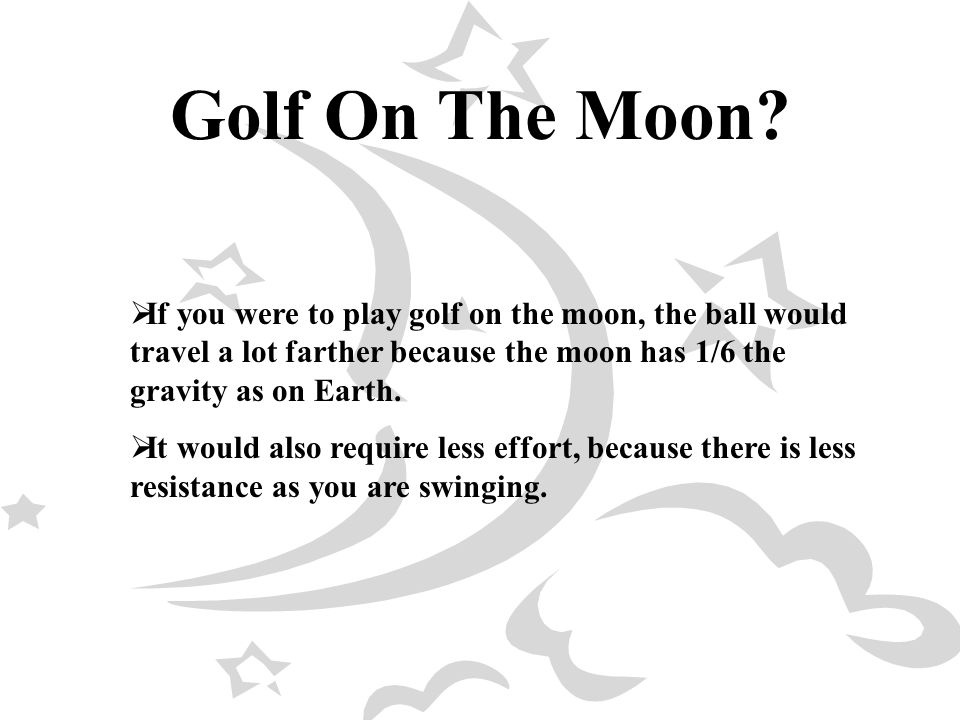 Golf On The Moon If you were to play golf on the moon, the ball would travel a lot farther because the moon has 1/6 the gravity as on Earth.