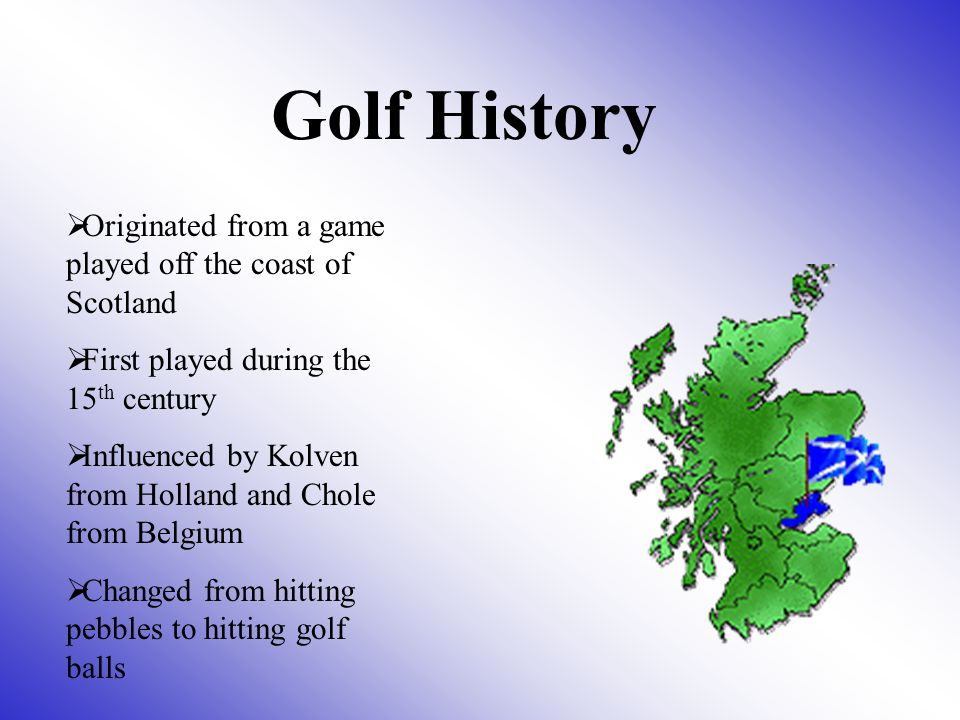 Golf History Originated from a game played off the coast of Scotland
