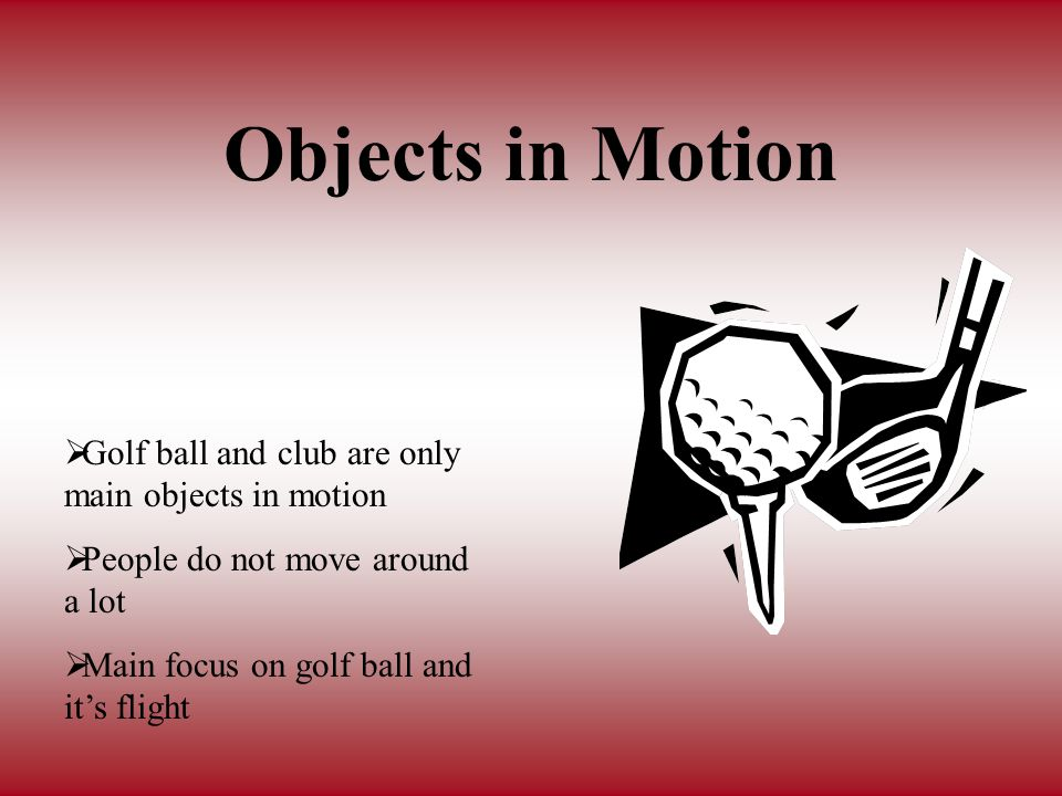 Objects in Motion Golf ball and club are only main objects in motion