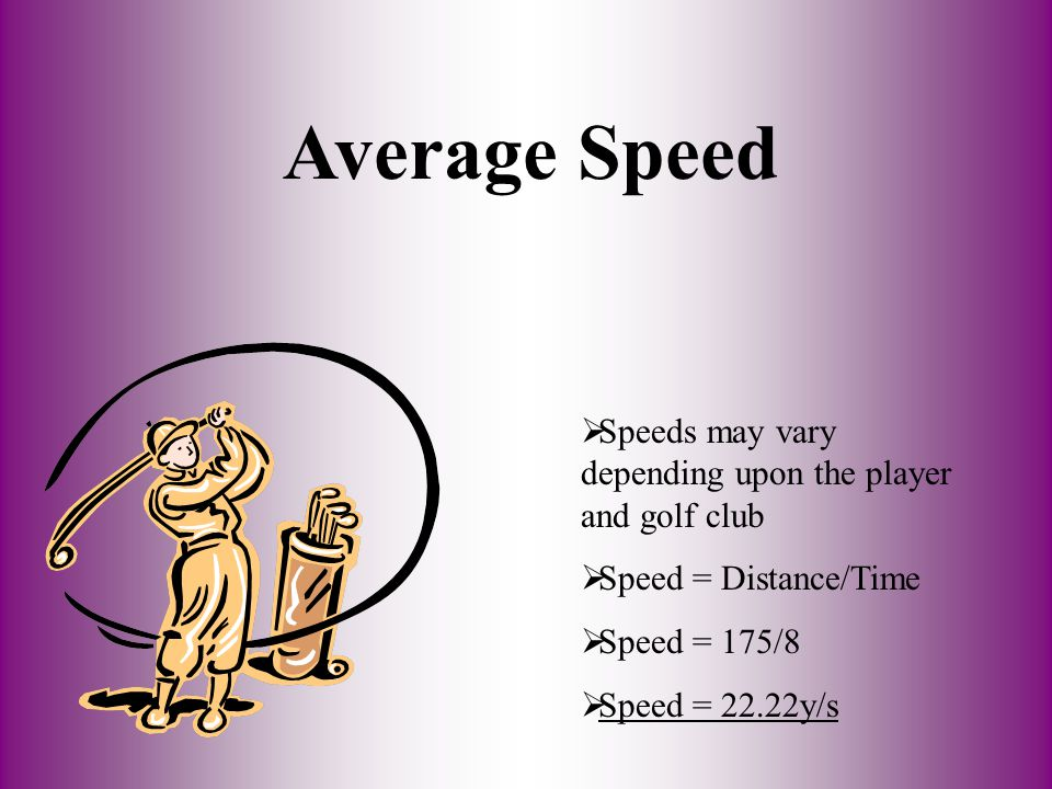 Average Speed Speeds may vary depending upon the player and golf club