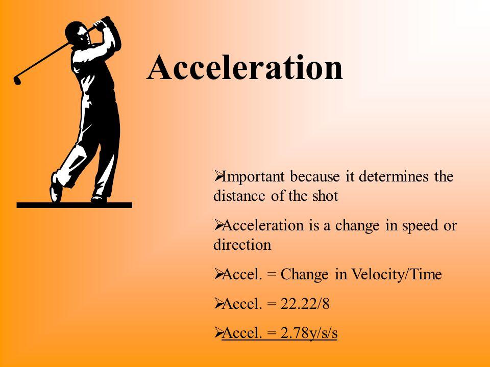 Acceleration Important because it determines the distance of the shot
