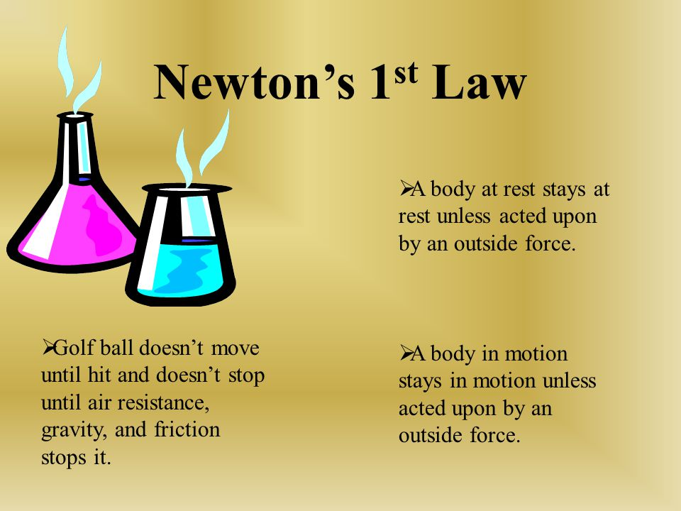 Newton's 1st Law A body at rest stays at rest unless acted upon by an outside force.