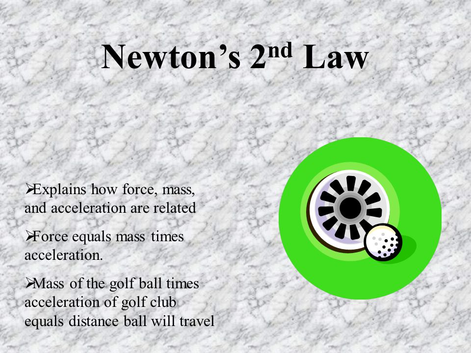 Newton's 2nd Law Explains how force, mass, and acceleration are related. Force equals mass times acceleration.