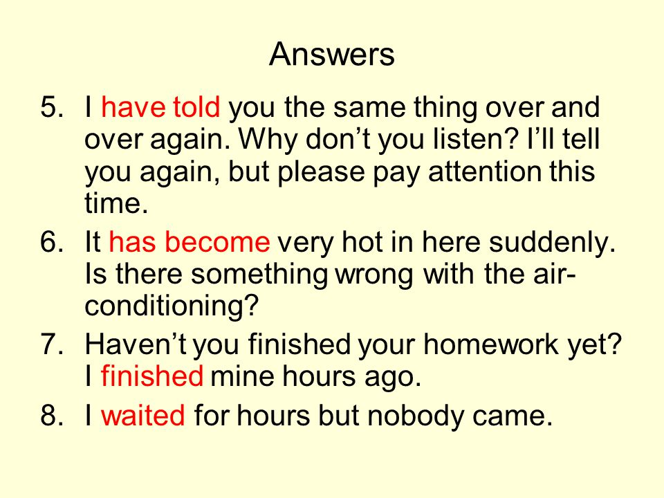 Answers I have told you the same thing over and over again. Why don't you listen I'll tell you again, but please pay attention this time.