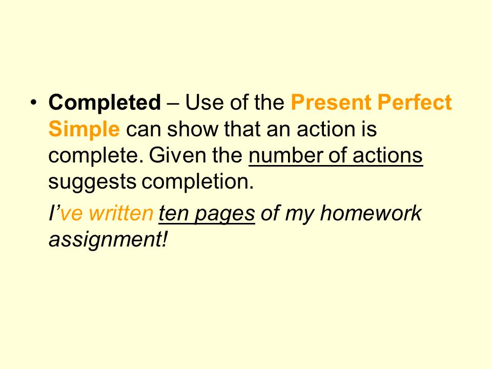 Completed – Use of the Present Perfect Simple can show that an action is complete. Given the number of actions suggests completion.