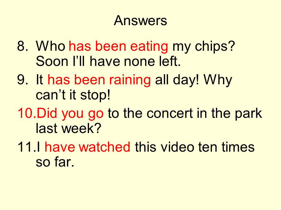 Answers Who has been eating my chips Soon I'll have none left. It has been raining all day! Why can't it stop!