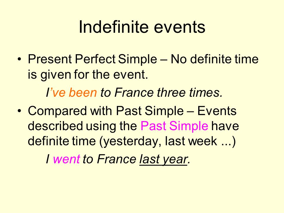 Indefinite events Present Perfect Simple – No definite time is given for the event. I've been to France three times.