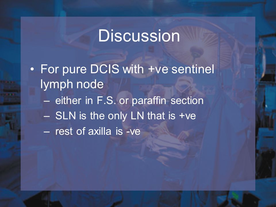 Discussion For pure DCIS with +ve sentinel lymph node