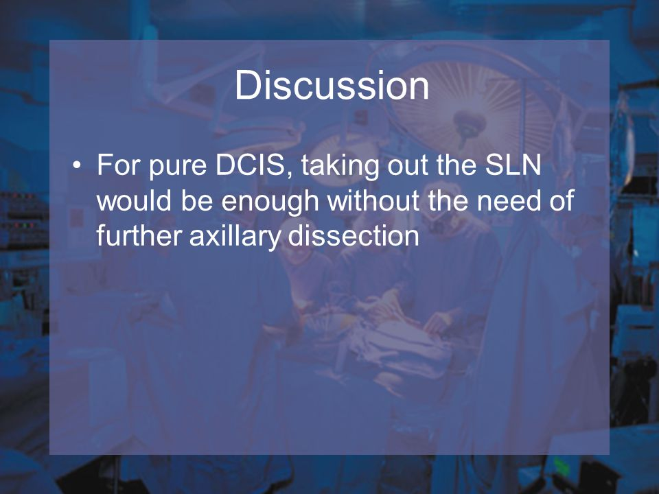Discussion For pure DCIS, taking out the SLN would be enough without the need of further axillary dissection.