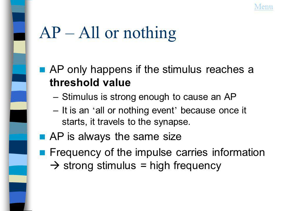Menu AP – All or nothing. AP only happens if the stimulus reaches a threshold value. Stimulus is strong enough to cause an AP.