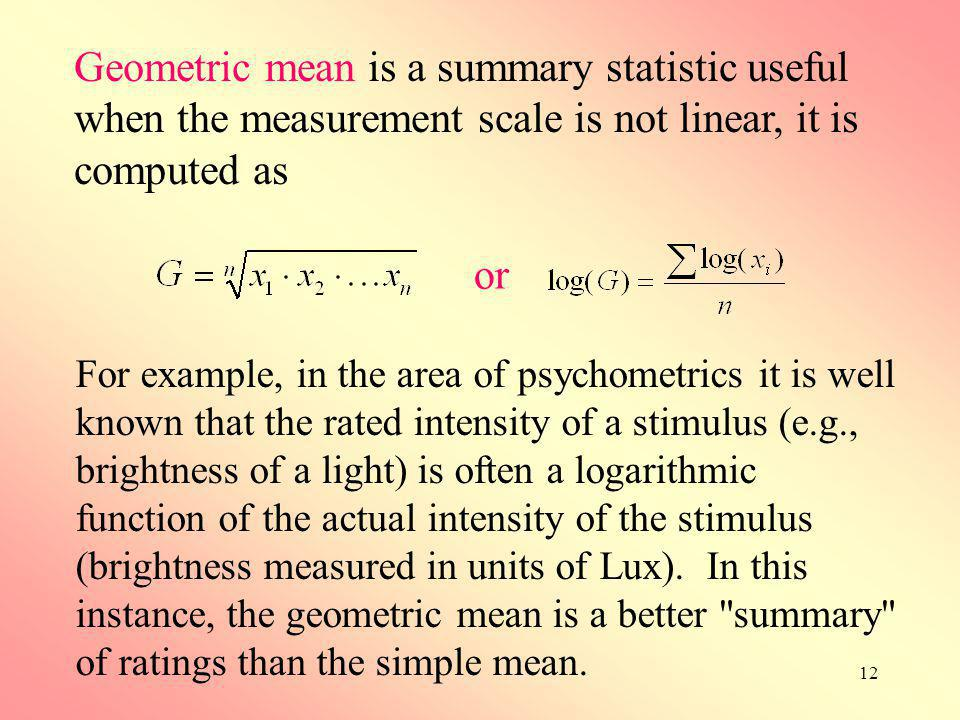 Geometric mean is a summary statistic useful when the measurement scale is not linear, it is computed as