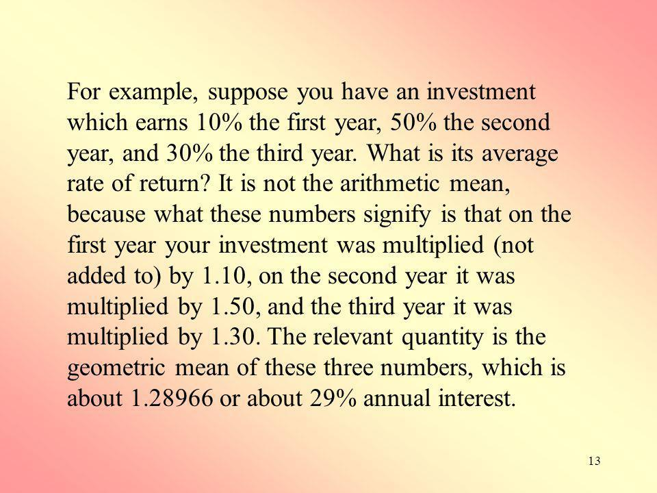 For example, suppose you have an investment which earns 10% the first year, 50% the second year, and 30% the third year.