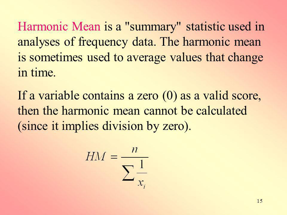 Harmonic Mean is a summary statistic used in analyses of frequency data. The harmonic mean is sometimes used to average values that change in time.