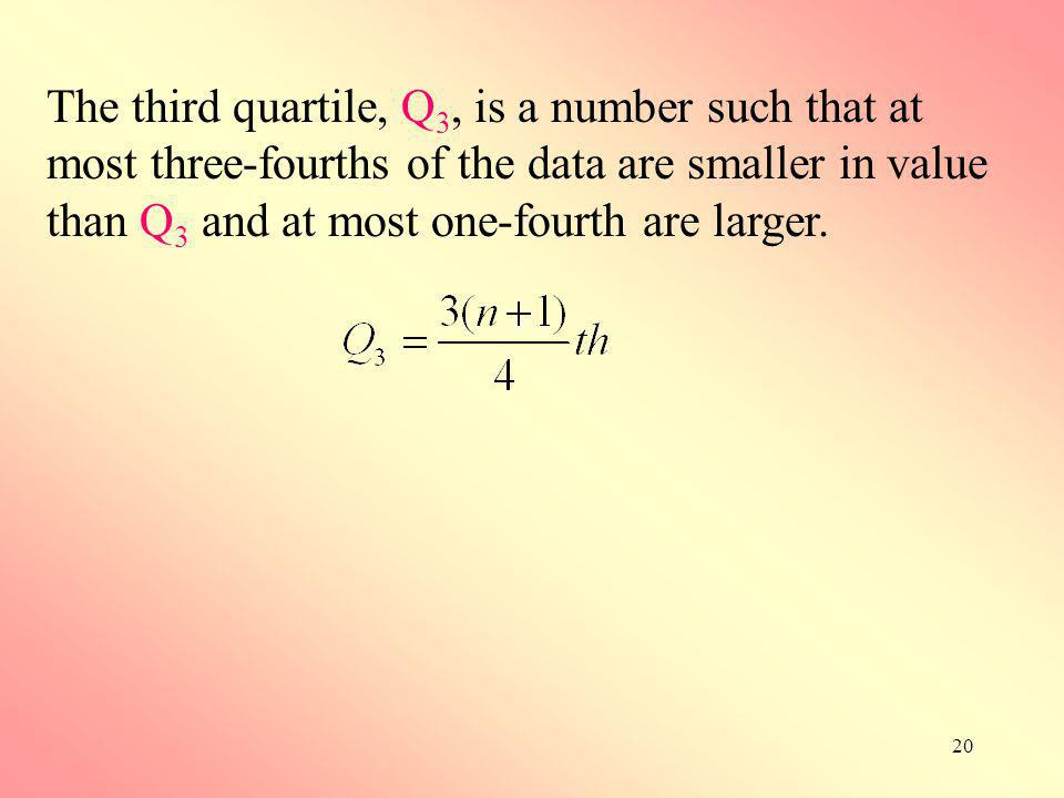 The third quartile, Q3, is a number such that at most three-fourths of the data are smaller in value than Q3 and at most one-fourth are larger.