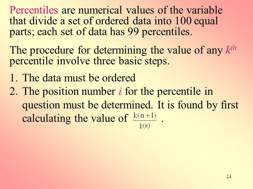 Percentiles are numerical values of the variable that divide a set of ordered data into 100 equal parts; each set of data has 99 percentiles.