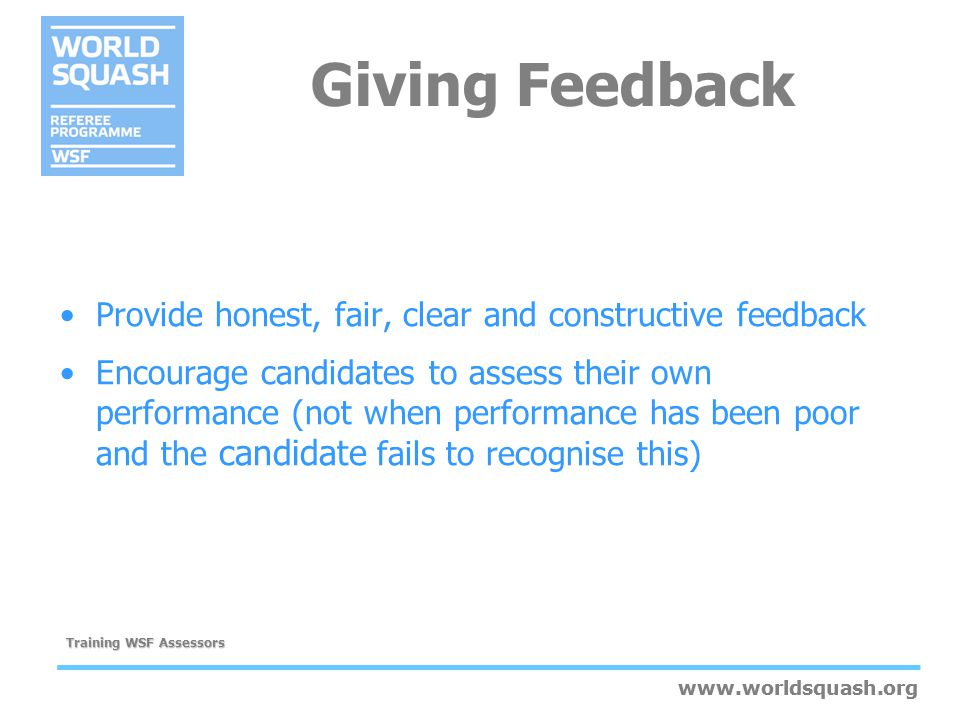 Giving Feedback Provide honest, fair, clear and constructive feedback