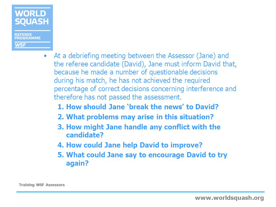 At a debriefing meeting between the Assessor (Jane) and the referee candidate (David), Jane must inform David that, because he made a number of questionable decisions during his match, he has not achieved the required percentage of correct decisions concerning interference and therefore has not passed the assessment.