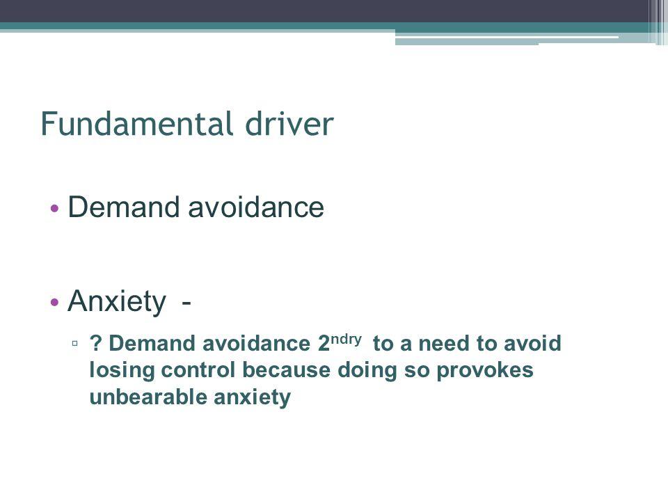 Fundamental driver Demand avoidance Anxiety -