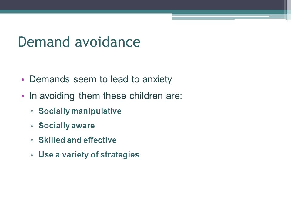 Demand avoidance Demands seem to lead to anxiety