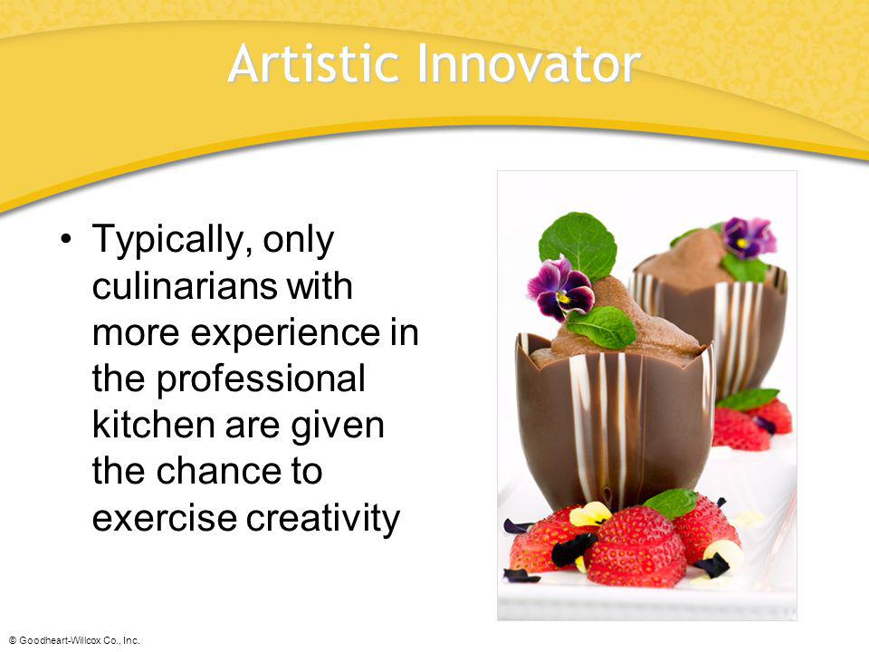 Artistic Innovator Typically, only culinarians with more experience in the professional kitchen are given the chance to exercise creativity.