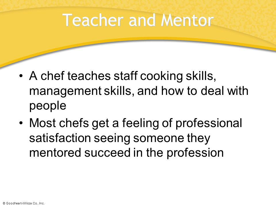 Teacher and Mentor A chef teaches staff cooking skills, management skills, and how to deal with people.