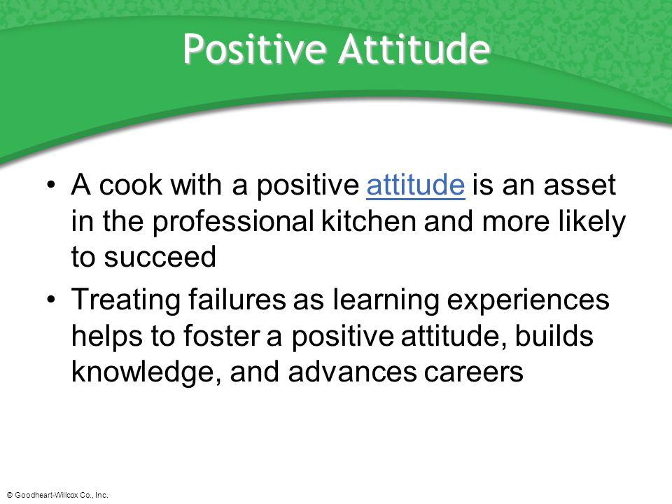 Positive Attitude A cook with a positive attitude is an asset in the professional kitchen and more likely to succeed.