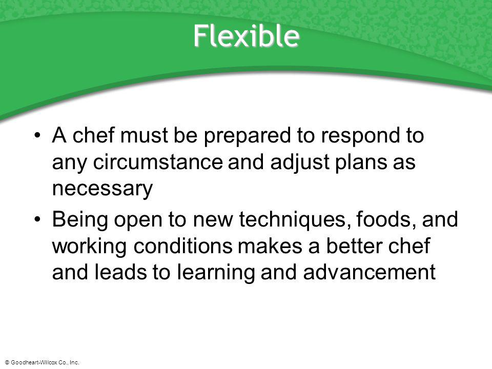 Flexible A chef must be prepared to respond to any circumstance and adjust plans as necessary.