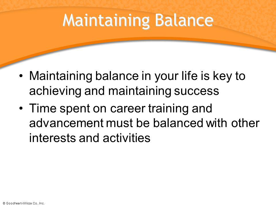 Maintaining Balance Maintaining balance in your life is key to achieving and maintaining success.