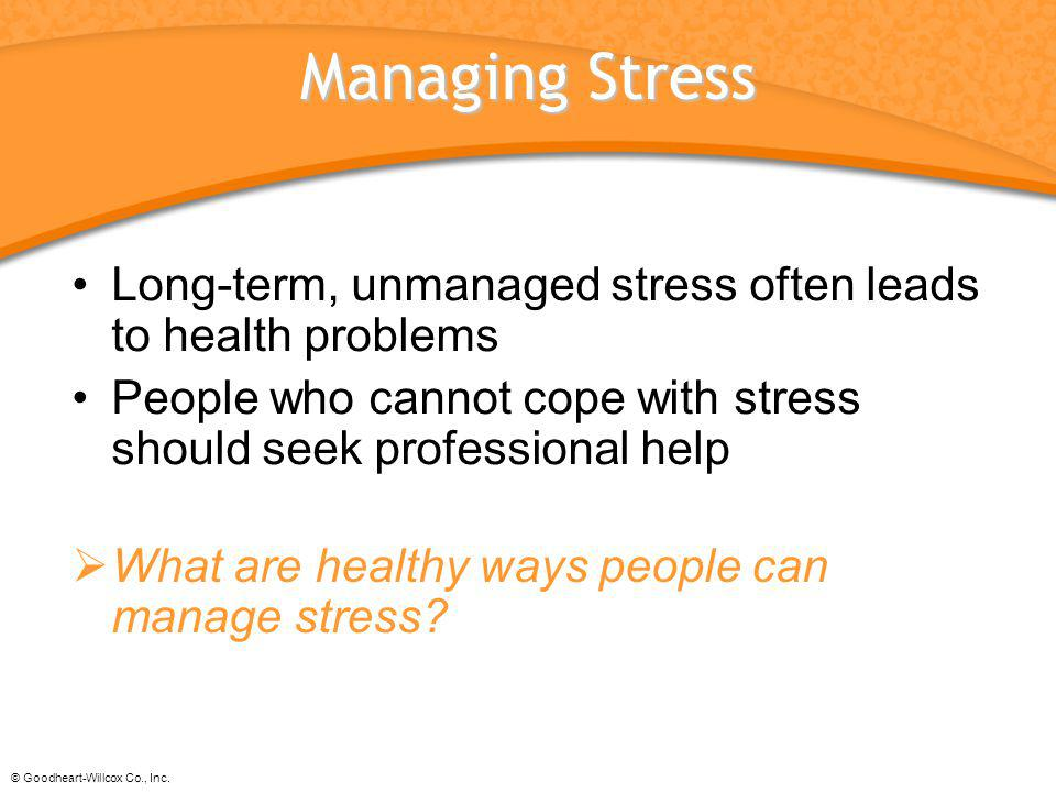 Managing Stress Long-term, unmanaged stress often leads to health problems. People who cannot cope with stress should seek professional help.