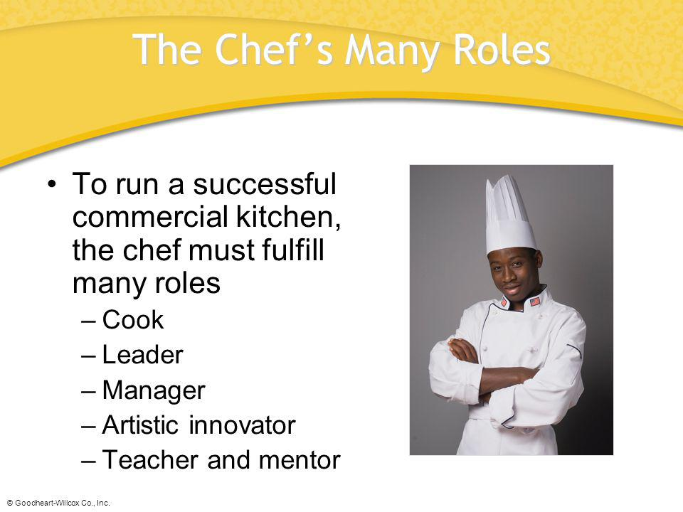 The Chef's Many Roles To run a successful commercial kitchen, the chef must fulfill many roles. Cook.