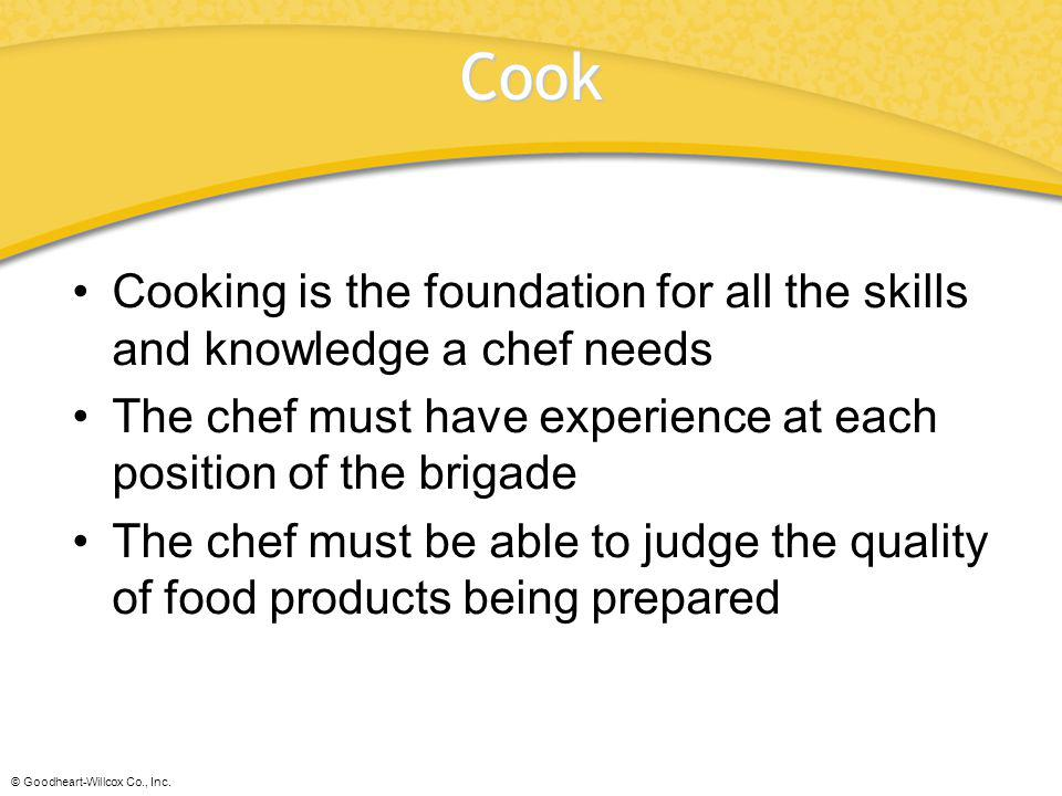Cook Cooking is the foundation for all the skills and knowledge a chef needs. The chef must have experience at each position of the brigade.
