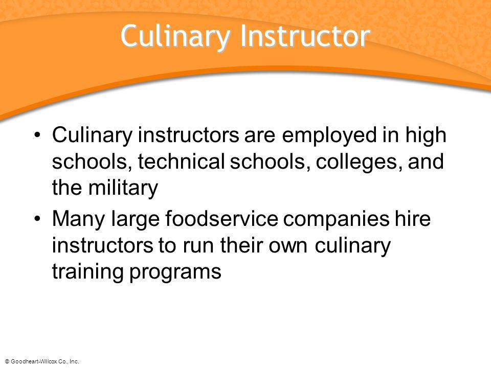 Culinary Instructor Culinary instructors are employed in high schools, technical schools, colleges, and the military.